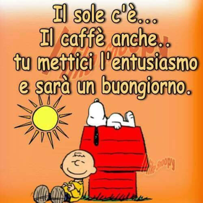 Il sole c'è... il caffè anche... tu mettici l'entusiasmo e sarà un Buongiorno. Snoopy