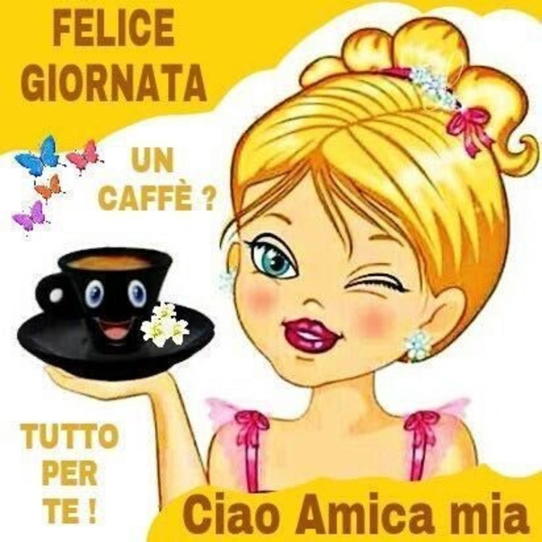 FELICE GIORNATA Un caffè ? Tutto per te ! Ciao Amica Mia