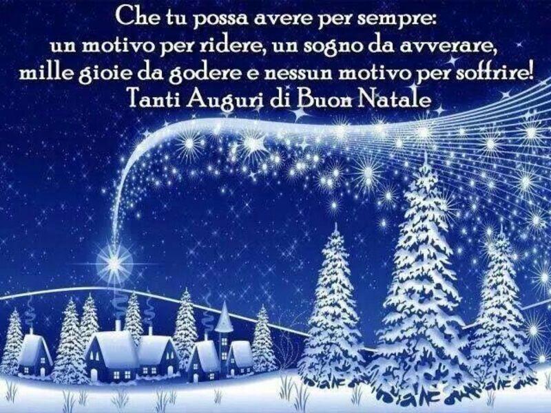 Che tu possa avere per sempre : un motivo per ridere, un sogno da avverarsi, le gioie da godere e nessun motivo per soffrire. Tanti Auguri di Buon Natale