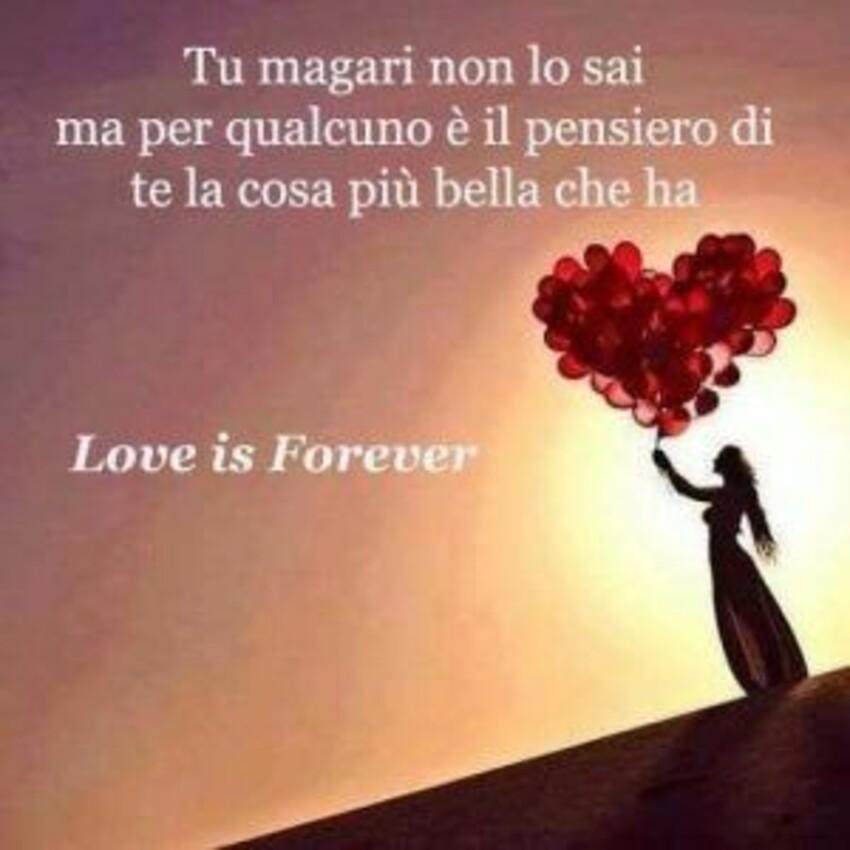 Tu magari non lo sai ma per qualcuno è il pensiero di te la cosa più bella che ha. Love is forever