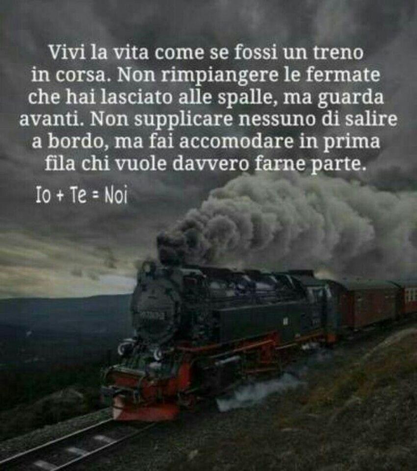 Vivi la vita come se fossi un treno in corsa. Non rimpiangere le fermate che hai lasciato alle spalle, ma guarda avanti. Non supplicare nemmeno di salire a bordo, ma fai accomodare in prima fila chi vuole davvero farne  parte