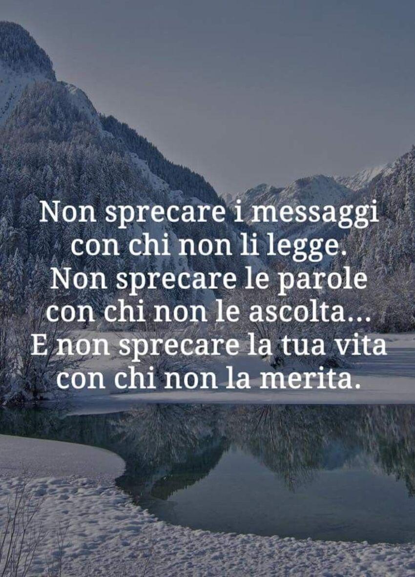 Non sprecare i messaggi con chi non li legge. Non sprecare le parole con chi non le ascolta...E non sprecare la tua vita con chi non la merita.