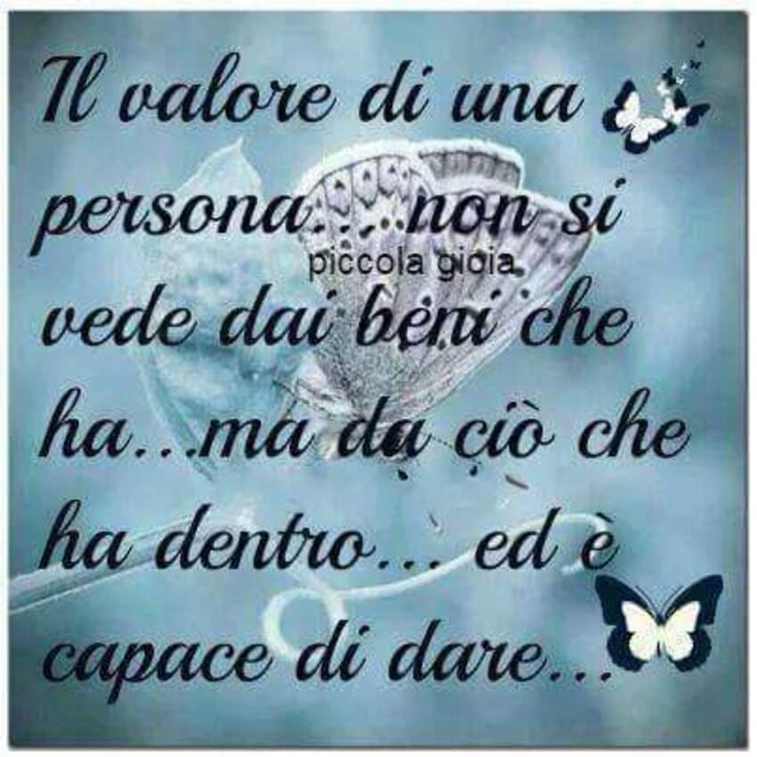 Il valore di una persona...non si vede dai beni che ha...ma da ciò che ha dentro...ed è capace di dare...