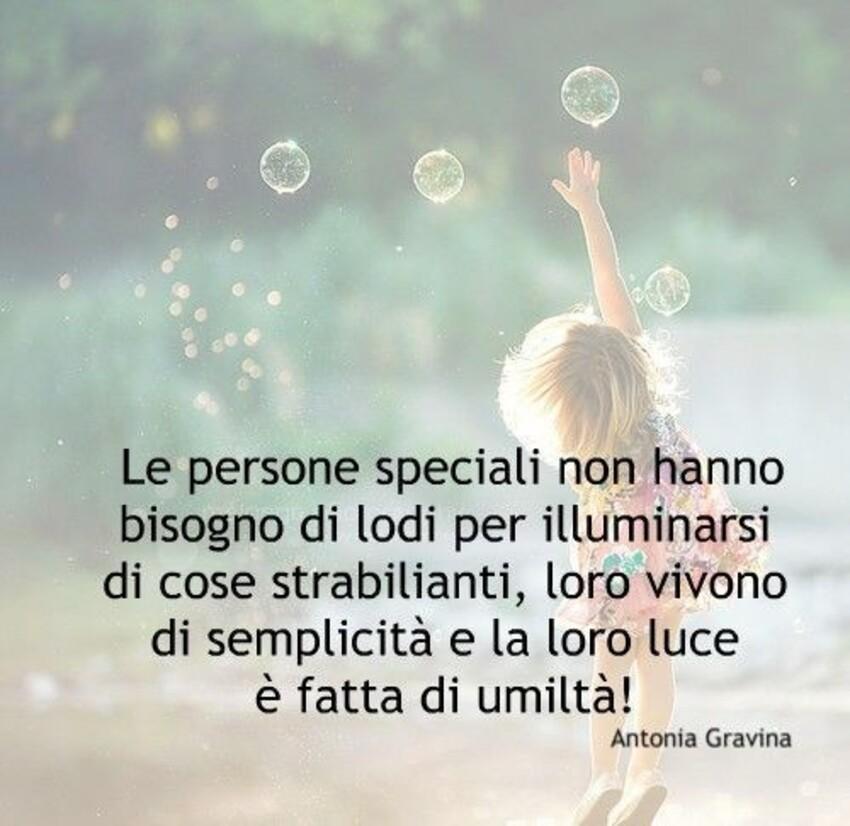 Le persone speciali non hanno bisogno di lodi per illuminarsi di cose strabilianti, loro vivono di semplicità e la loro luce è fatta di umiltà!