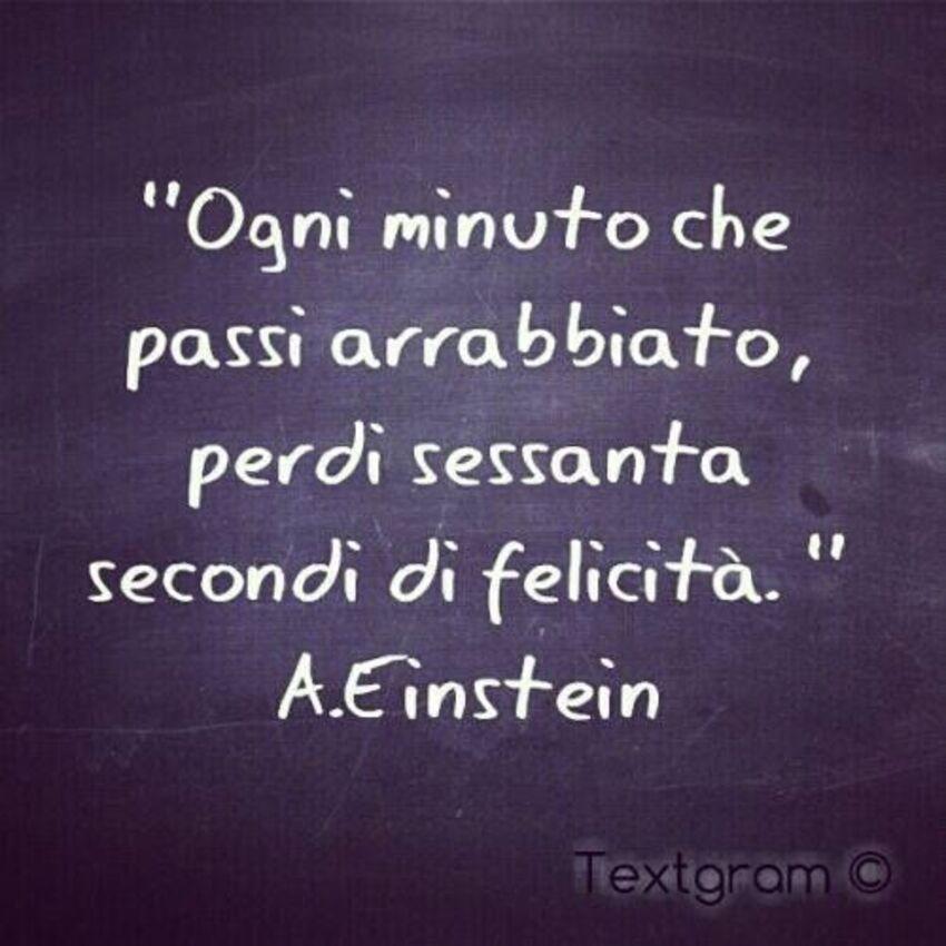 """""""Ogni minuto che passi arrabbiato, perdi sessanta secondi di felicità."""" - A. Eistein"""