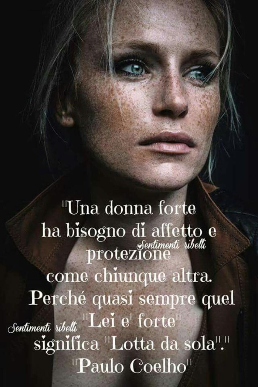 """Una donna forte ha bisogno di affetto e protezione come chiunque altra. Perchè quasi sempre quel """"Lei è forte"""" significa """"Lotta da sola"""" - Paulo Coelho"""
