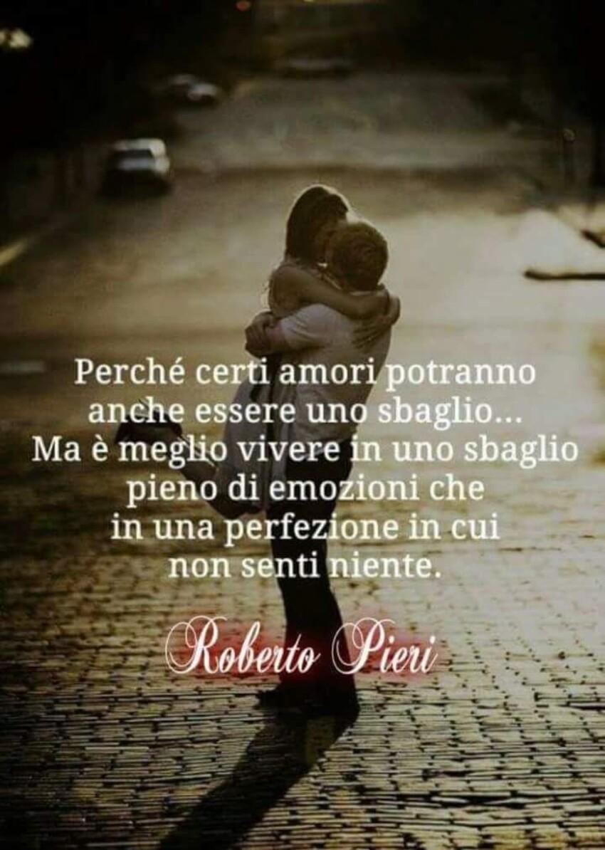 Perchè certi amori potranno anche essere uno sbaglio... ma è meglio vivere in uno sbaglio pieno di emozioni che in una perfezione in cui non senti niente. - Roberto Pieri