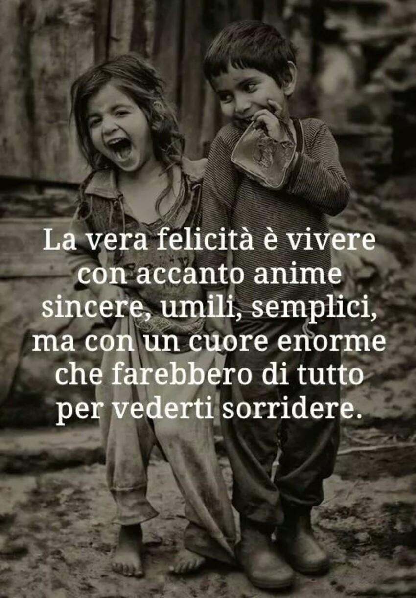 La vera felicità è vivere con accanto anime sincere, umili, semplici, ma con un cuore enorme che farebbero di tutto per vederti sorridere.