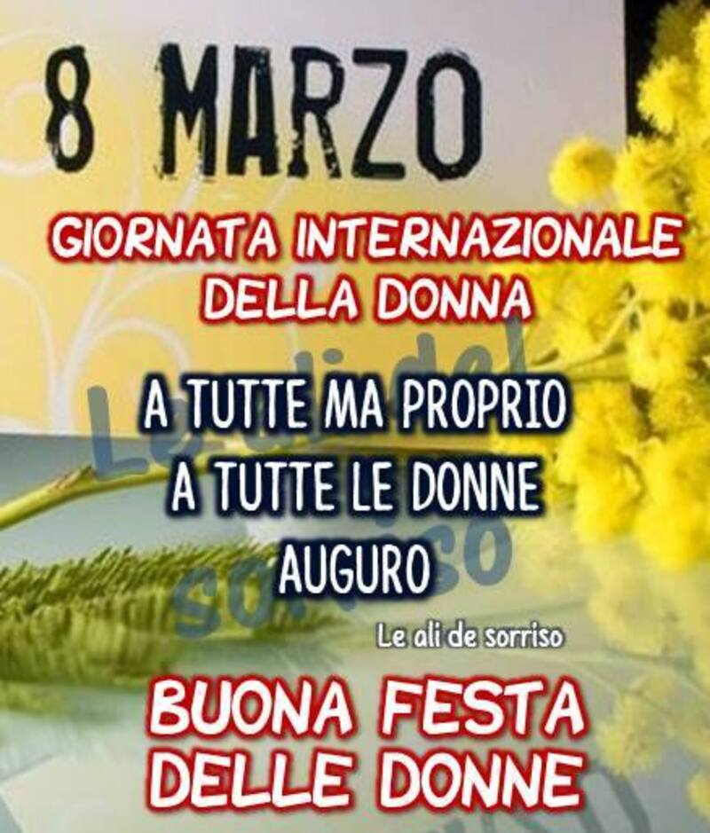 8 marzo giornata internazionale della donna A tutti ma proprio a tutte le donne auguro Buona Festa delle donne