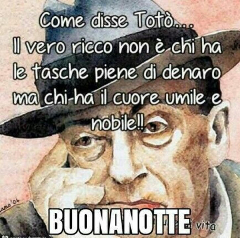 Come disse Totò... Il vero ricco non è chi ha le tasche piene di denaro, ma chi ha il Cuore umile e nobile!! BUONANOTTE