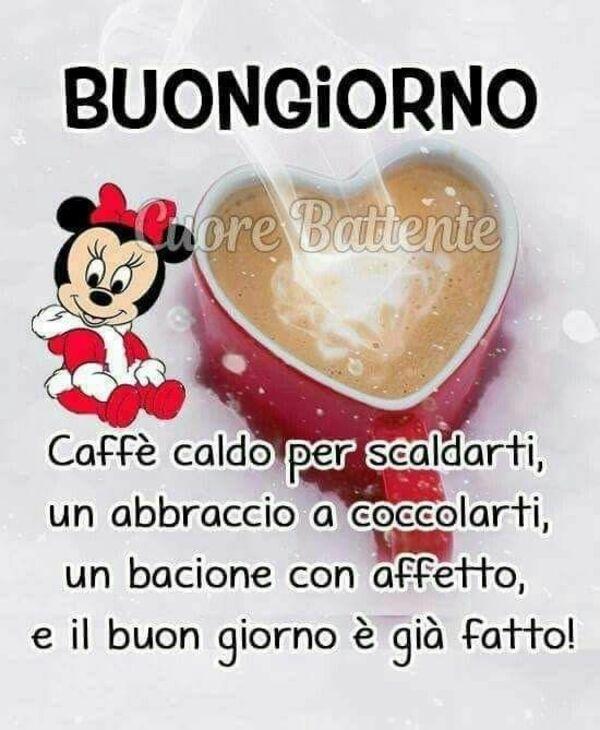 Caffè caldo per riscaldarti, un abbraccio a coccolarti, un bacione con affetto e il Buon Giorno è già fatto!