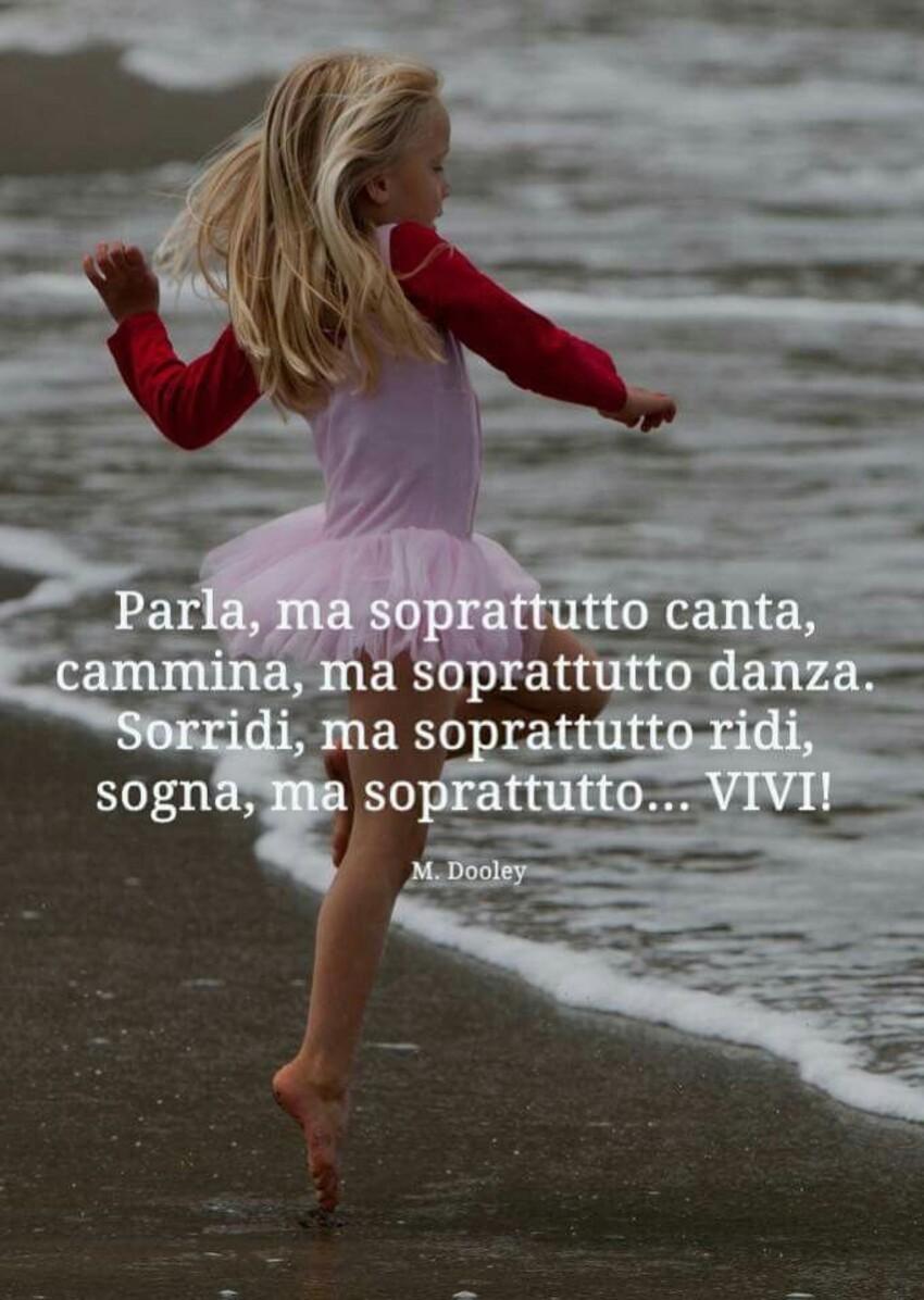 """""""Parla, ma soprattutto canta, cammina, ma soprattutto danza. Sorridi ma soprattutto ridi, sogna ma soprattutto... VIVI !"""""""