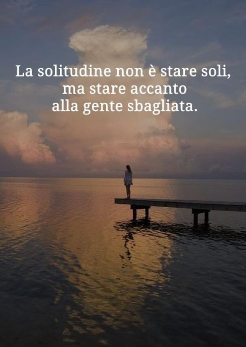 La solitudine non è stare da soli, ma avere accanto la gente sbagliata.