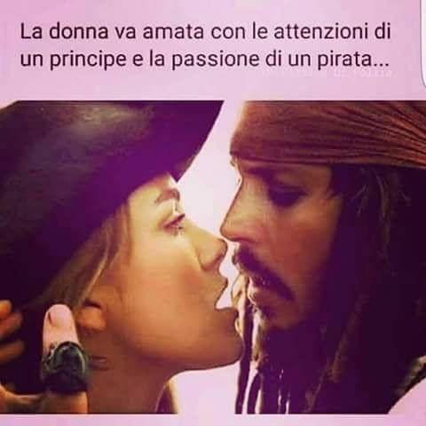 """""""La Donna va amata con le attenzioni di un Principe e la passione di un Pirata..."""""""