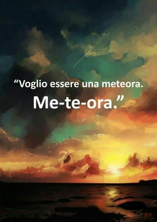 """""""Voglio essere una meteora"""" Me-Te-Ora"""