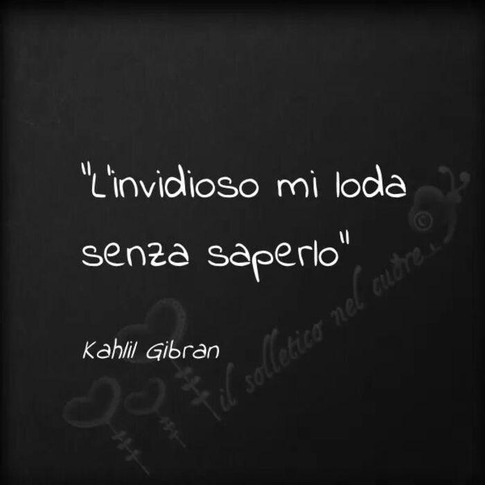 """L'invidioso mi loda senza saperlo."" Kahlil Gibran"