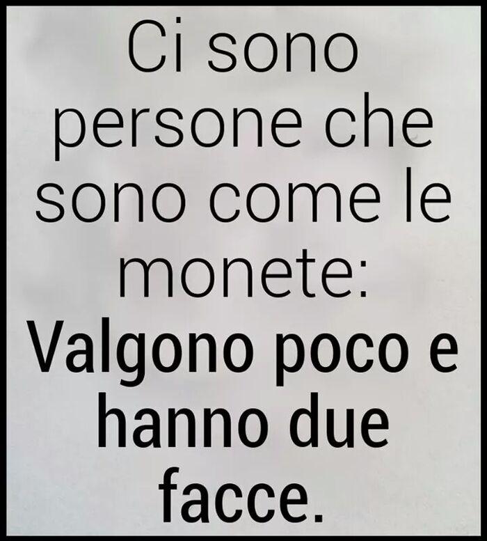 Ci sono persone che sono come le monete: Valgono poco e hanno due facce.