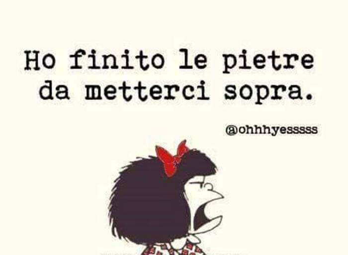 """""""Ho finito le pietre da metterci sopra."""" - Mafalda"""