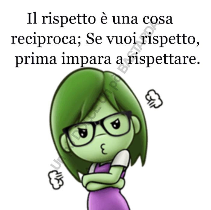 Il rispetto è una cosa reciproca; se vuoi rispetto, prima impara a rispettare.