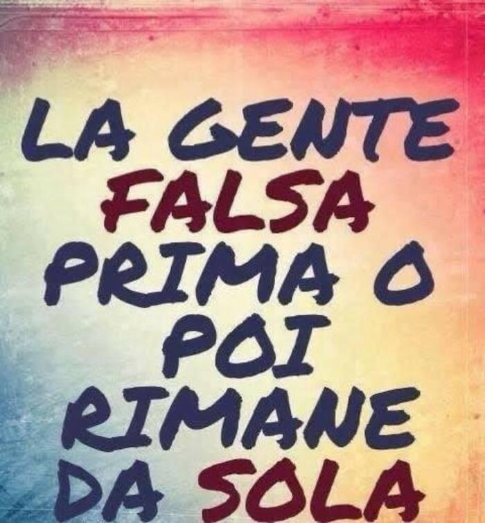 La gente falsa, prima o poi rimane sola.